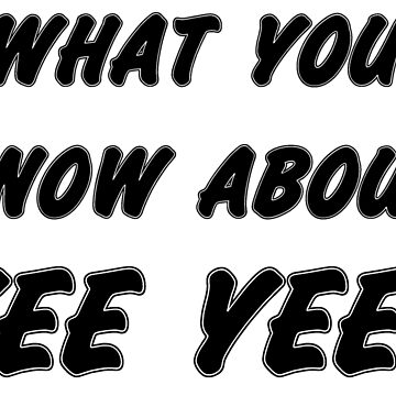 What You Know About Yee Yee by abcassent
