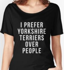 Funny Terrier Shirt - i prefer Yorkshire Terriers over people shirt Terrier Gift got Terrier owner and lovers Women's Relaxed Fit T-Shirt