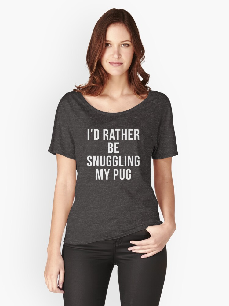 Funny Pug Shirts, Pug shirt, I'd rather be snuggling my Pug, Pug lover gift, Pug shirts, Pug mom, Pug owner gifts, Pug breed Women's Relaxed Fit T-Shirt Front