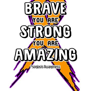 You Are Brave, Strong, Amazing! Psoriasis Awareness  by AwarenessMerch