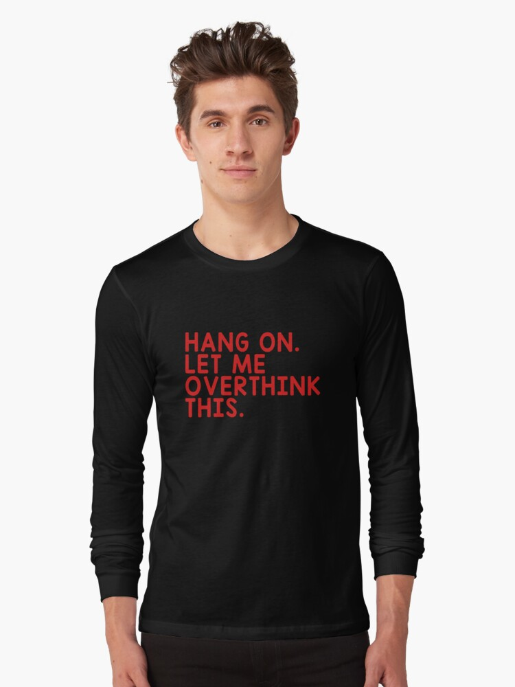HANG ON LET ME OVERTHINK THIS Long Sleeve T-Shirt Front