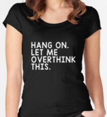 HANG ON LET ME OVERTHINK THIS Women's Fitted Scoop T-Shirt