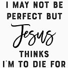 I'm not perfect but Jesus thinks I'm to Die for by Laughingbellies
