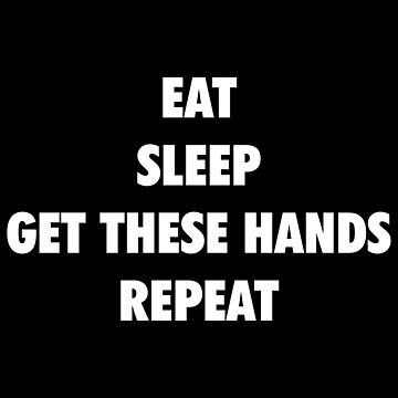 Eat Sleep Get These Hands Repeat (white text) by SmarkOutMoment