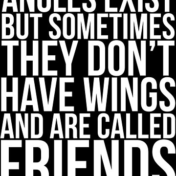 Angels Exist But Sometimes They Don't Have Wings And Are Called Friends by Girlscollar