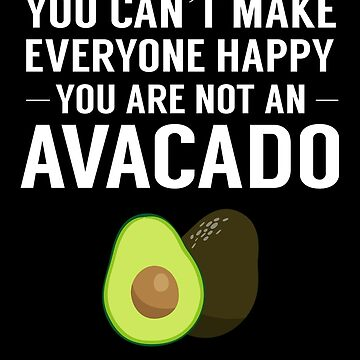 Can't Make Everyone Happy Not An Avocado Guacomole by JapaneseInkArt