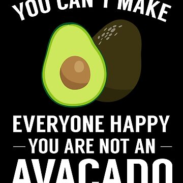 You Can't Make Everyone Happy You're Not An Avocado by JapaneseInkArt