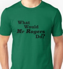 What Would Mr Rogers Do? Unisex T-Shirt