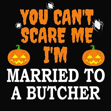 Can't scare me I'm Married to a Butcher Halloween by losttribe
