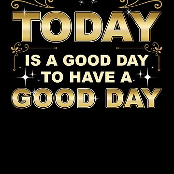 A Good Day Motivating, Uplifting, And Positive Message Design  by goosedaddy60
