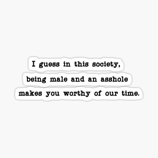 I guess in this society, being male and an asshole makes you worthy of our time.  Sticker