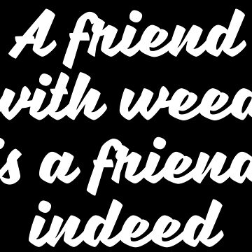 A friend with weed is a friend indeed by abstractee