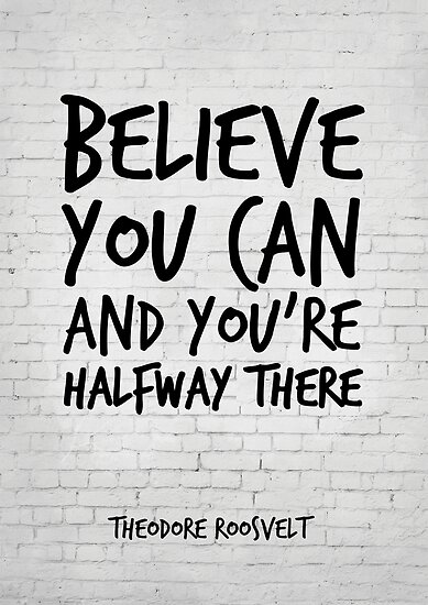 Believe You Can And Youre Halfway There Theodore Roosvelt