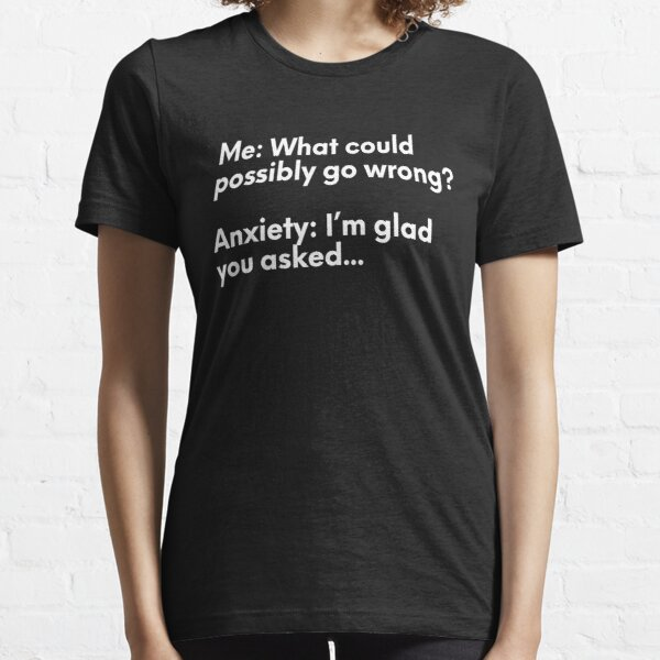 Anxiety - What Could Possibly Go Wrong? Essential T-Shirt