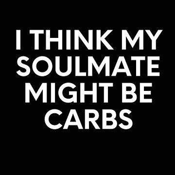 I Think My Soulmate Might Be Carbs by SpoonKirk