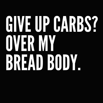 Give Up Carbs? Over My Bread Body by SpoonKirk