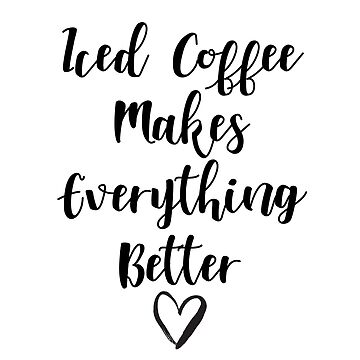 Iced Coffee Makes Everything Better by rosetattoohes