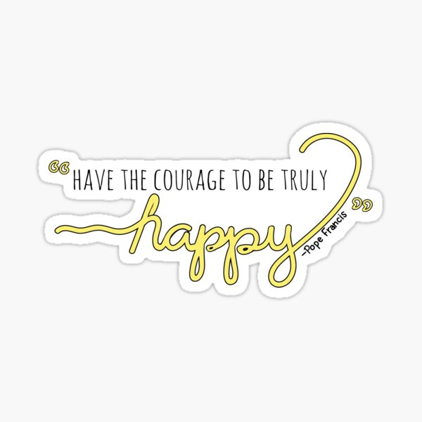 Have the Courage to be Truly Happy Sticker