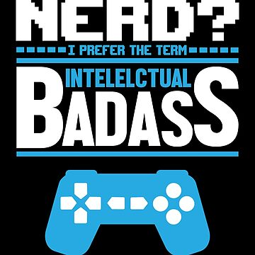 Nerd I Prefer The Term Intellectual Badass - Funny Geek Gamer Nerd by fromherotozero