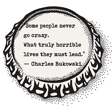 """Some people never go crazy. What truly horrible lives they must lead.""  ― Charles Bukowski by Vintagestuff"