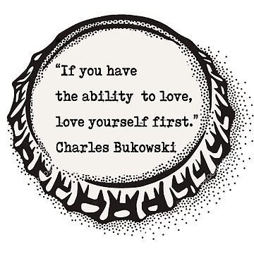 """If you have the ability to love, love yourself first.""  ― Charles Bukowski by Vintagestuff"