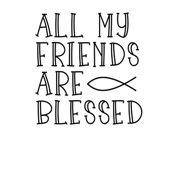 ALL MY FRIENDS ARE BLESSED by Eventures1