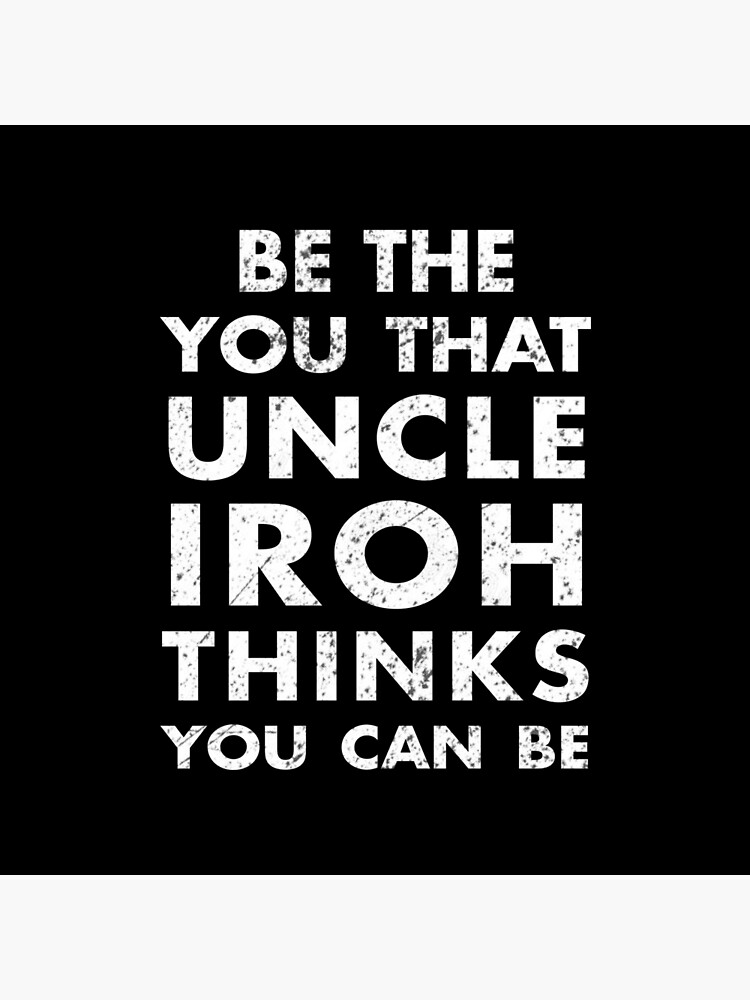 Be the you that Uncle Iroh thinks you can be - Avatar the Last Airbender by DrBoomerang