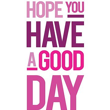 Hope You Have A Good Day Tee by athenaasketch