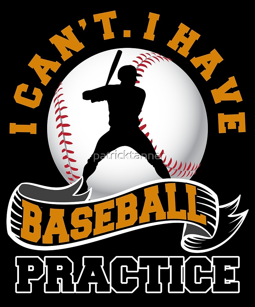 I CAN'T. I HAVE BASEBALL PRACTICE. by patricktanner
