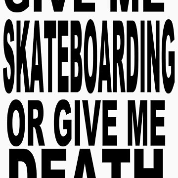 GIVE ME SKATEBOARDING OR GIVE ME DEATH TEXT VERSION by MisterSeedhead