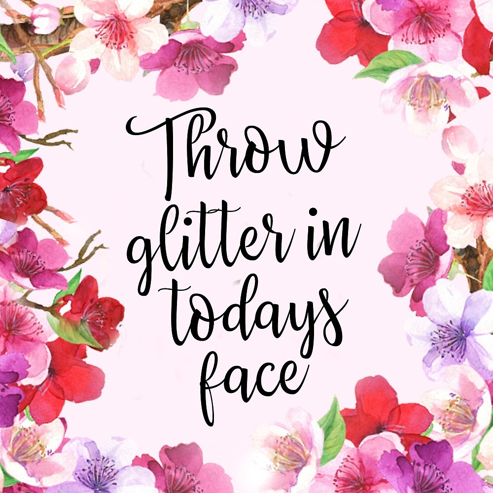 Throw Glitter In Today's Face by alanadesigns