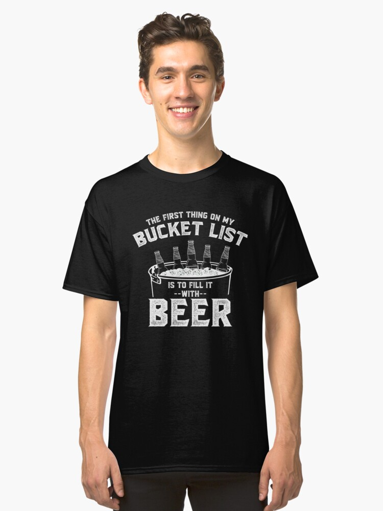 The First Thing on my Bucket List is to Fill It With Beer Funny Drinking T-Shirt Gift:   Bucket List   Seniors   Gift for Men   Classic T-Shirt Front