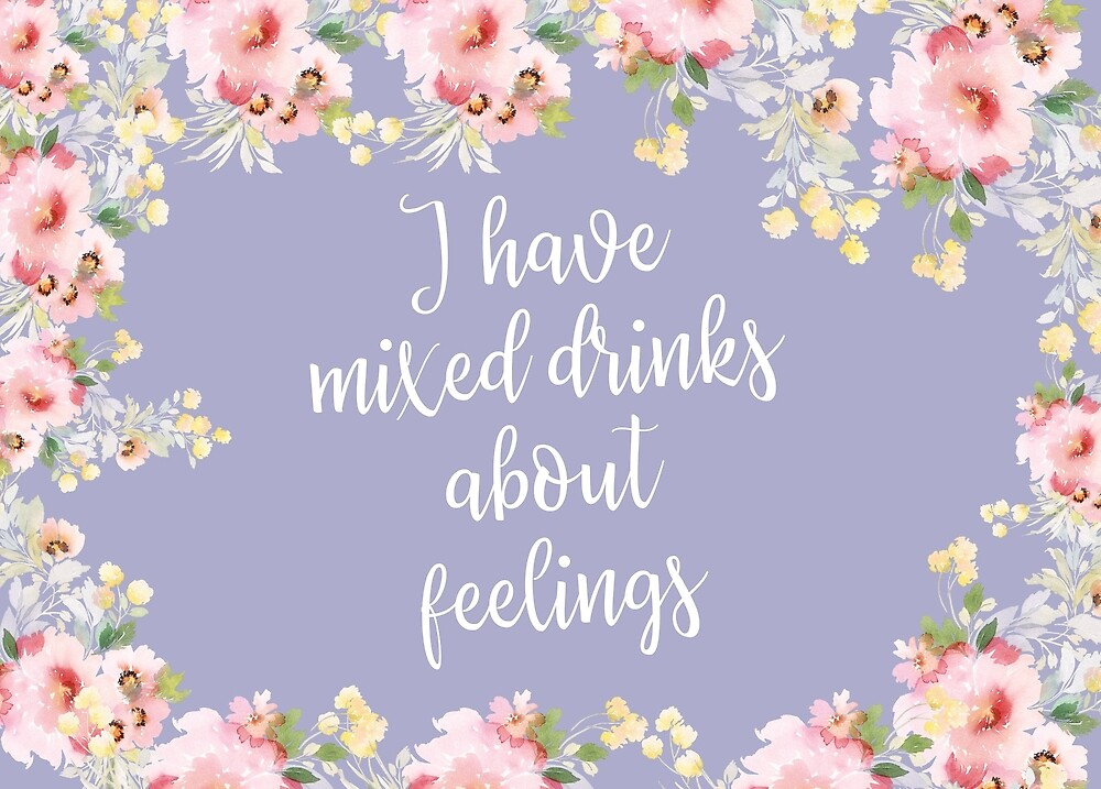 I have mixed drinks about feelings by alanadesigns