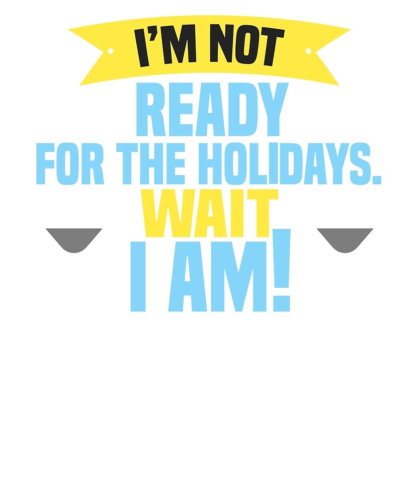 I´m not ready for the holidays. Wait I am T-shirt by Felipe9806