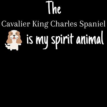 The Cavalier King Charles Spaniel Is My Spirit Animal by DogBoo