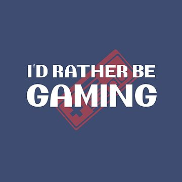 I'd Rather Be Gaming by Memodeth