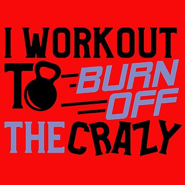 Workout Shirt for Women I Workout to Burn Off Crazy Gym Tee by sweaby