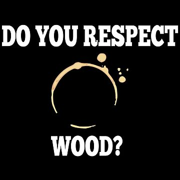 Do You Respect Wood? by everything-shop