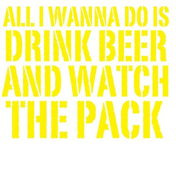 ALL I WANNA DO IS DRINK BEER AND WATCH THE PACK by Parispride