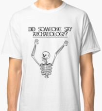 Did Someone say Archaeology? Classic T-Shirt