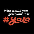 Who would you give your last YOLO? by Grizzlybooker