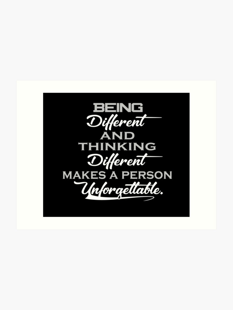 Being Different and Thinking Different Makes a Person Unforgettable. Quotes  For life. | Art Print