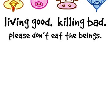 Living Good. Killing Bad. Please don't eat the beings. by dropSoul