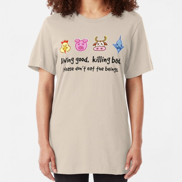 Living Good. Killing Bad. Please don't eat the beings. Slim Fit T-Shirt