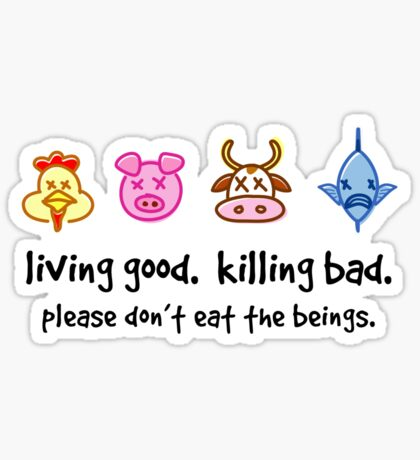Living Good. Killing Bad. Please don't eat the beings. Sticker