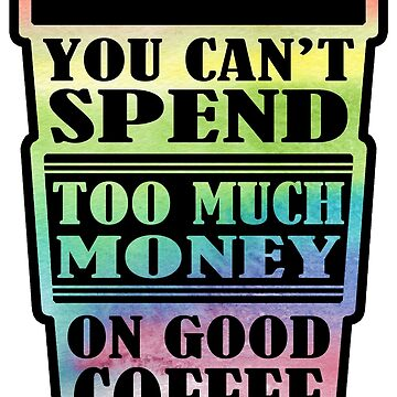 You Can't Spend Too Much On Good Coffee Rainbow by picadillyprints