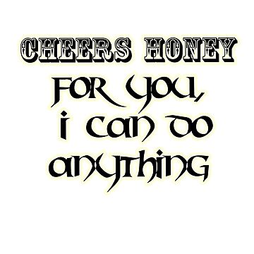 cheers honey , four you I can do anything T-shirt  by trendings