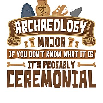 Archaeology Major If You Don't Know What It Is It Is Probably Ceremonial by jaygo