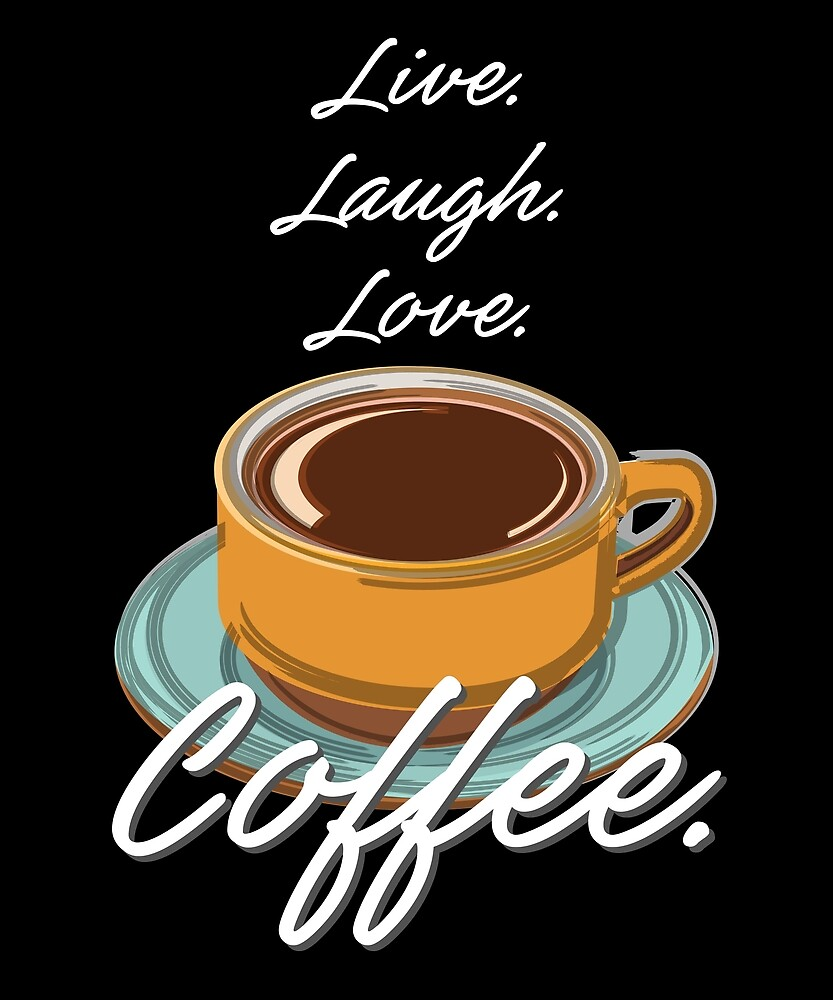Live. Laugh. Love. Coffee. by evisionarts