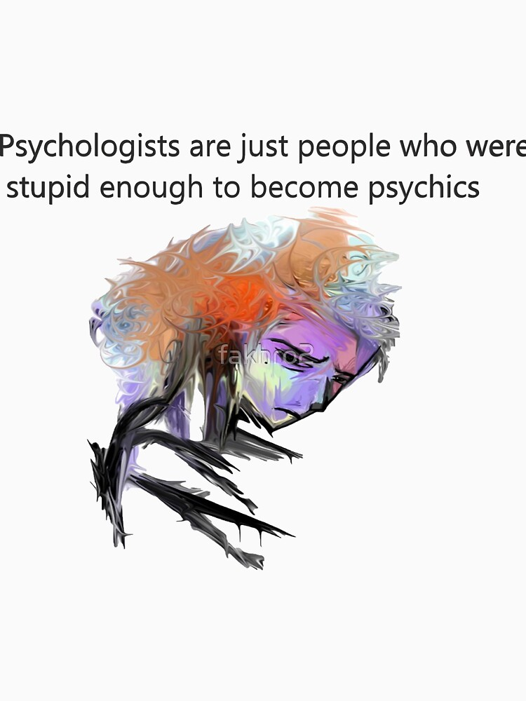 Psychologists are just people who were stupid enough to become psychics by fakhro2